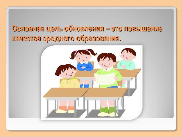 Основная цель обновления – это повышение качества среднего образования.