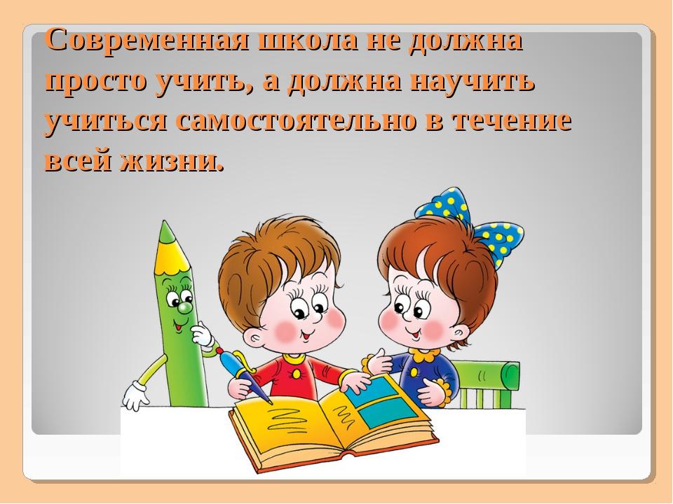 Современная школа не должна просто учить, а должна научить учиться самостоят...