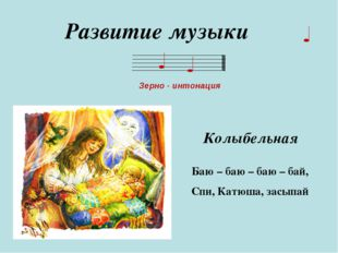 Развитие музыки Зерно - интонация Баю – баю – баю – бай, Спи, Катюша, засыпай