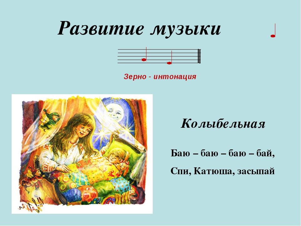 Развитие музыки Зерно - интонация Баю – баю – баю – бай, Спи, Катюша, засыпай...