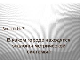 В каком городе находятся эталоны метрической системы? Вопрос № 7