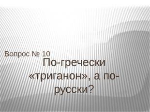 По-гречески «триганон», а по-русски? Вопрос № 10