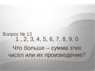 1 , 2, 3, 4, 5, 6, 7, 8, 9, 0 Что больше – сумма этих чисел или их произведен