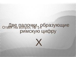 Две палочки, образующие римскую цифру Х Ответ на вопрос № 14