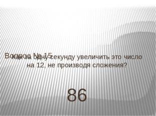 Как за одну секунду увеличить это число на 12, не производя сложения? 86 Вопр