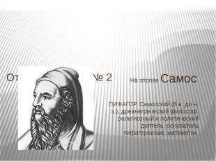 На отрове Самос ПИФАГОР Самосский (6 в. до н. э.), древнегреческий философ, р