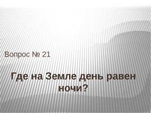 Где на Земле день равен ночи? Вопрос № 21
