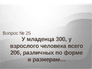 У младенца 300, у взрослого человека всего 206, различных по форме и размерам