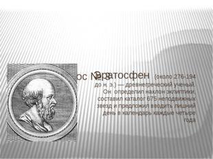 Эратосфен (около 276-194 до н. э.) — древнегреческий ученый. Он определил нак