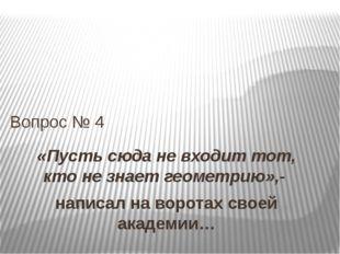 «Пусть сюда не входит тот, кто не знает геометрию»,- написал на воротах своей