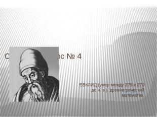 ЕВКЛИД (умер между 275 и 270 до н. э.), древнегреческий математик. Ответ на в