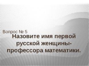 Назовите имя первой русской женщины-профессора математики. Вопрос № 5