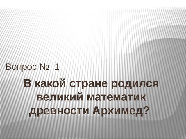 В какой стране родился великий математик древности Архимед? Вопрос № 1