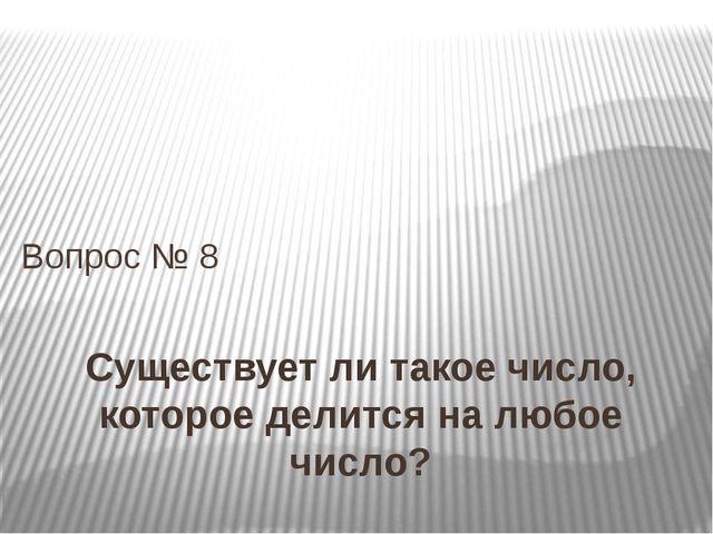 Существует ли такое число, которое делится на любое число? Вопрос № 8