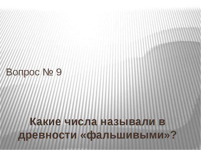 Какие числа называли в древности «фальшивыми»? Вопрос № 9