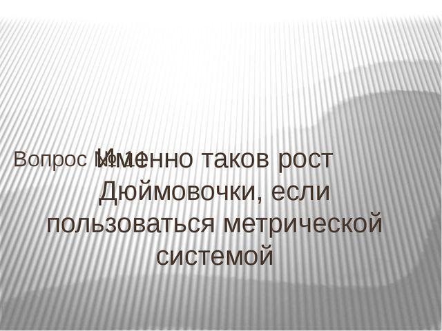 Именно таков рост Дюймовочки, если пользоваться метрической системой Вопрос №...
