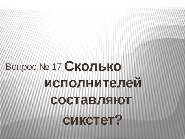 Сколько исполнителей составляют сикстет? Вопрос № 17