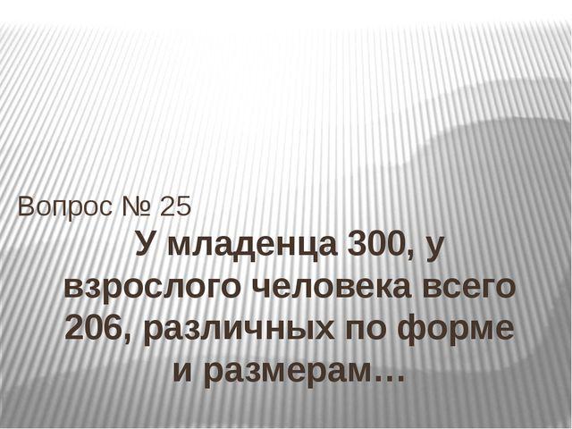 У младенца 300, у взрослого человека всего 206, различных по форме и размерам...