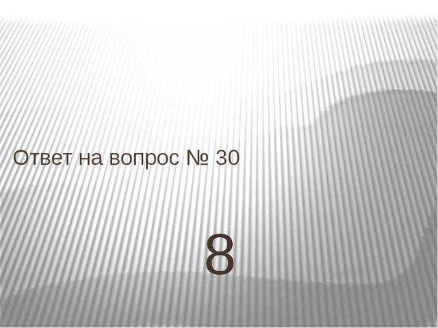 8 Ответ на вопрос № 30