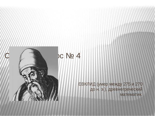 ЕВКЛИД (умер между 275 и 270 до н. э.), древнегреческий математик. Ответ на в...