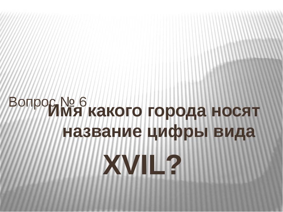 Имя какого города носят название цифры вида XVIL? Вопрос № 6