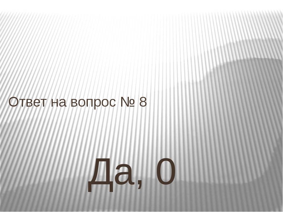 Да, 0 Ответ на вопрос № 8