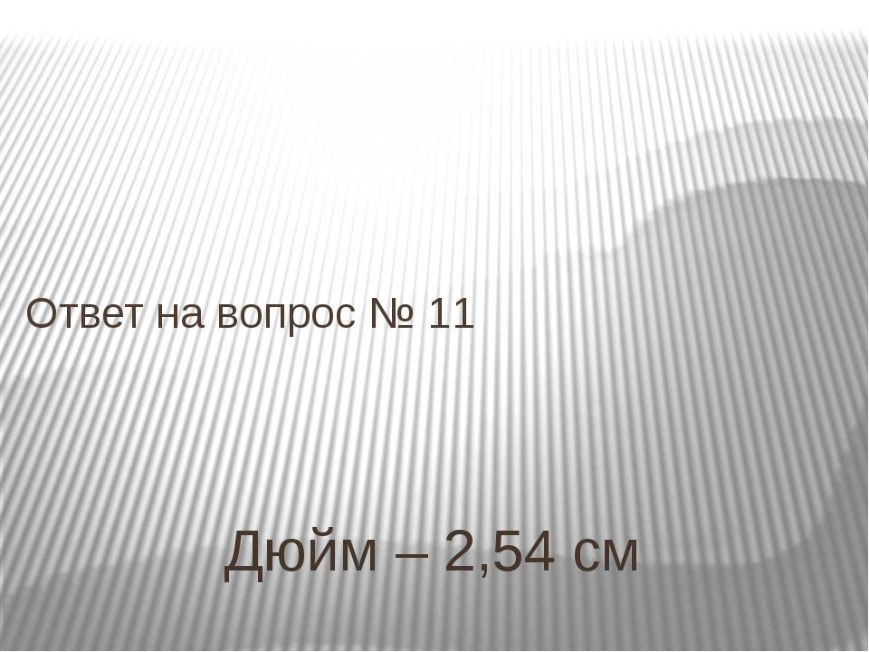 Дюйм – 2,54 см Ответ на вопрос № 11