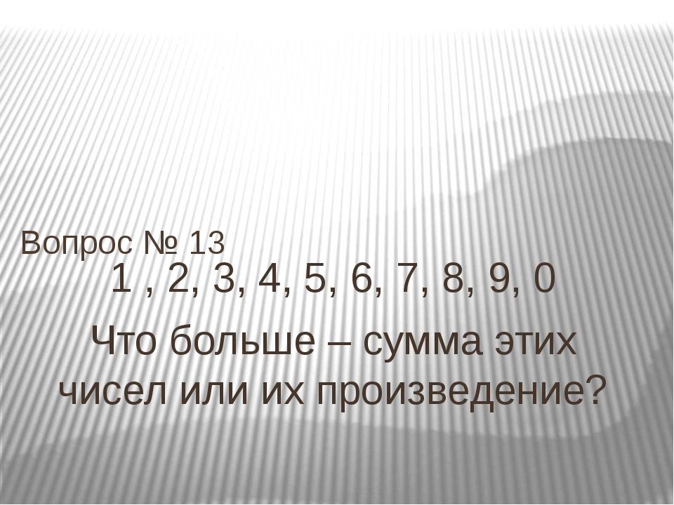 1 , 2, 3, 4, 5, 6, 7, 8, 9, 0 Что больше – сумма этих чисел или их произведен...