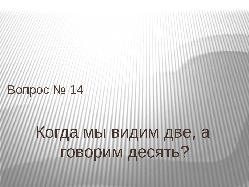 Когда мы видим две, а говорим десять? Вопрос № 14