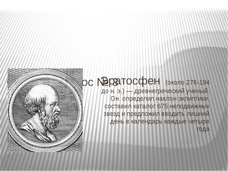 Эратосфен (около 276-194 до н. э.) — древнегреческий ученый. Он определил нак...