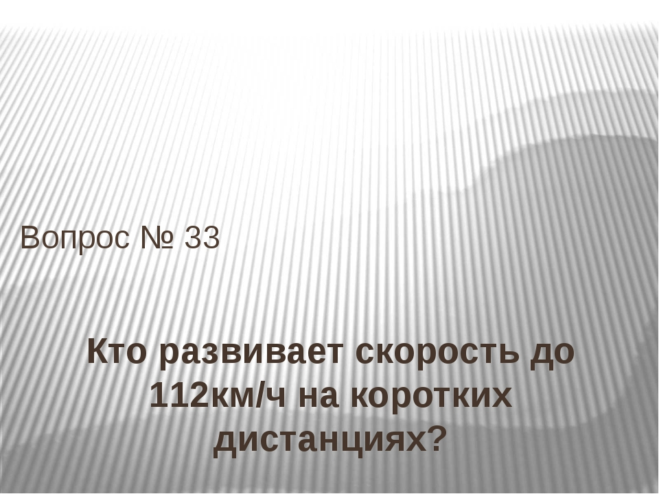 Кто развивает скорость до 112км/ч на коротких дистанциях? Вопрос № 33