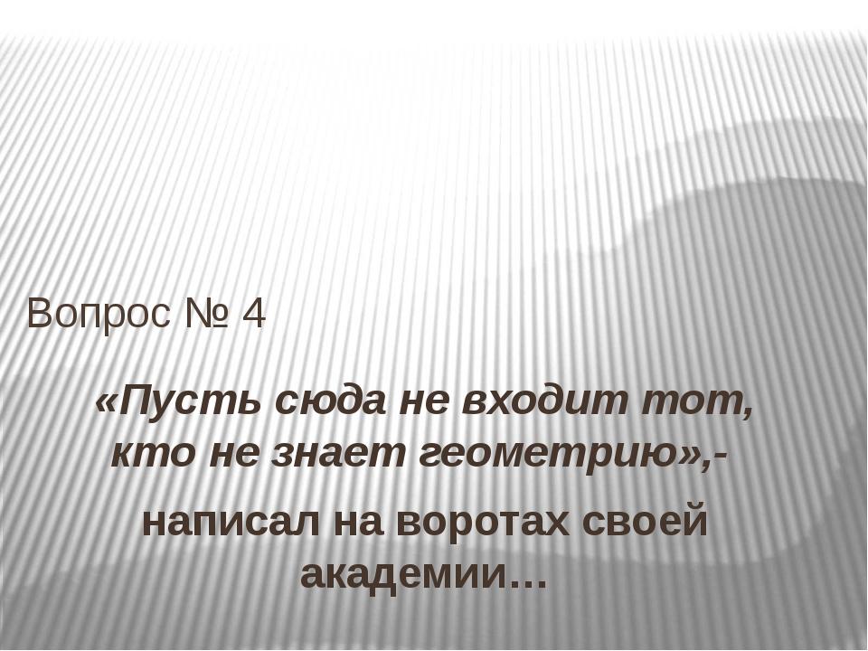 «Пусть сюда не входит тот, кто не знает геометрию»,- написал на воротах своей...