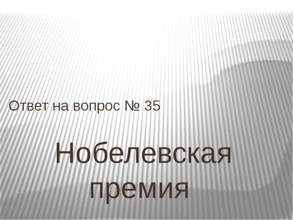 Нобелевская премия Ответ на вопрос № 35