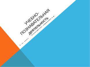 УЧЕБНО-ПОЗНАВАТЕЛЬНАЯ деятельность 4 «а» класс руководитель: камшекина н.м.