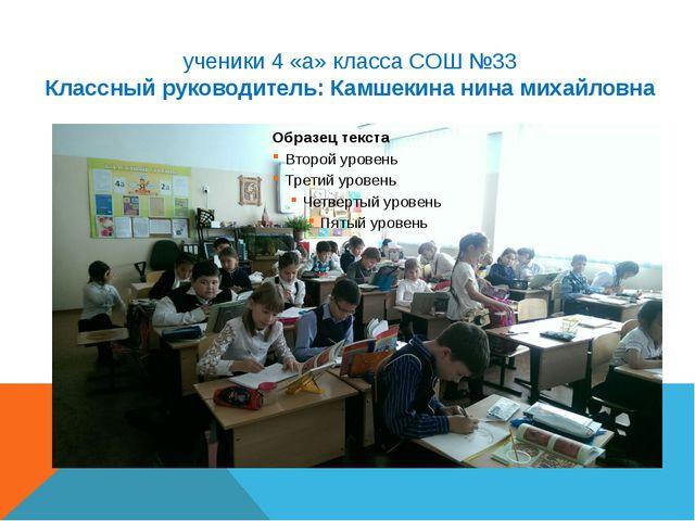 ученики 4 «а» класса СОШ №33 Классный руководитель: Камшекина нина михайловна