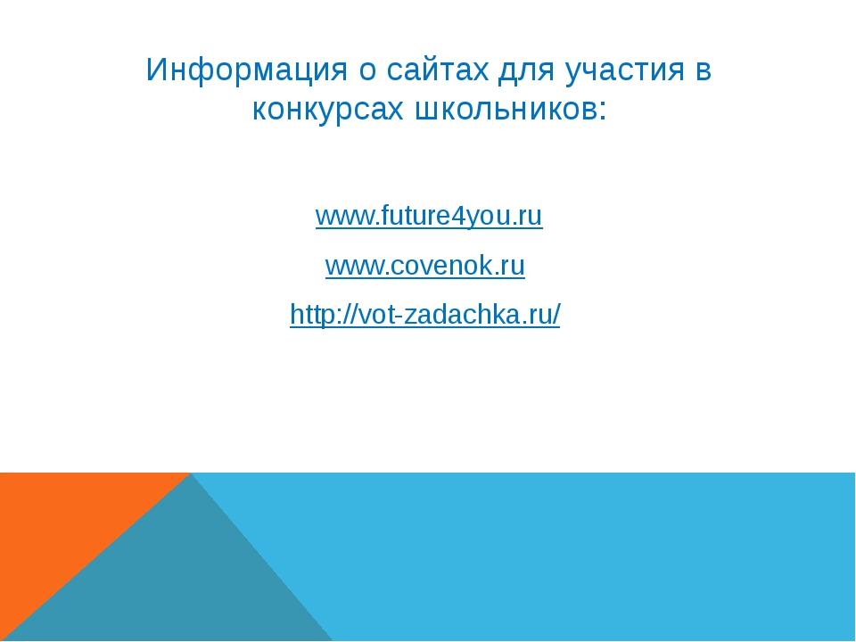 Информация о сайтах для участия в конкурсах школьников: www.future4you.ru www...