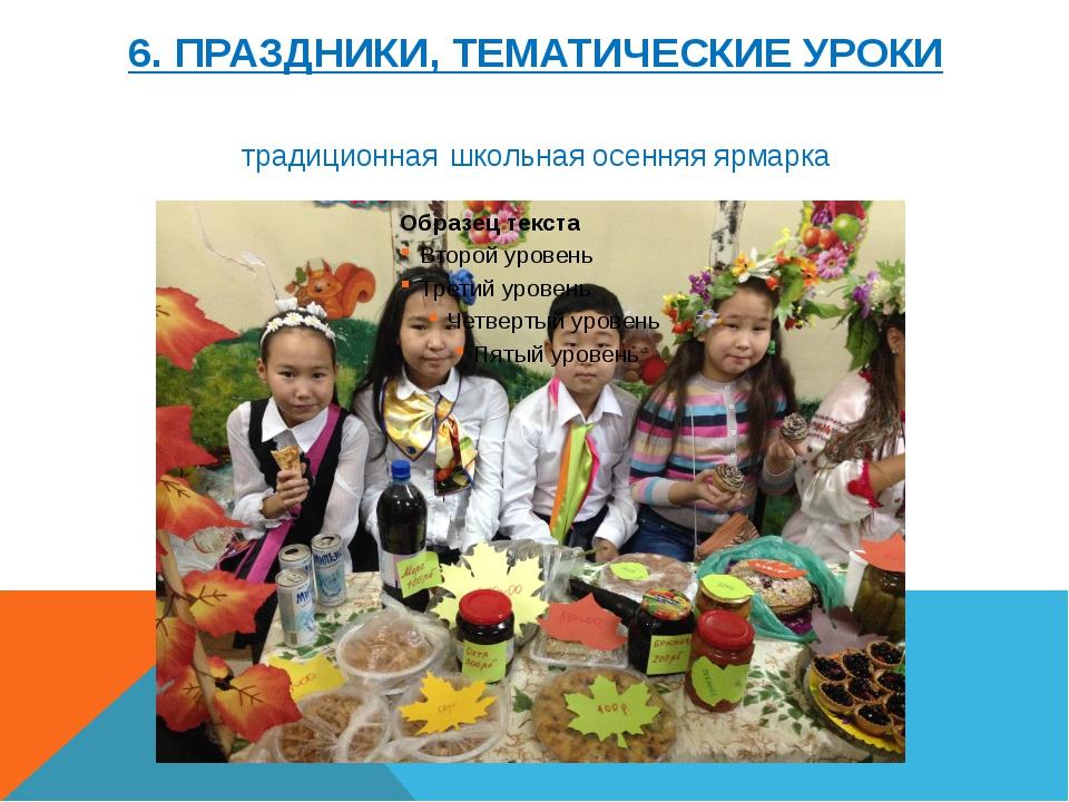 6. ПРАЗДНИКИ, ТЕМАТИЧЕСКИЕ УРОКИ традиционная школьная осенняя ярмарка