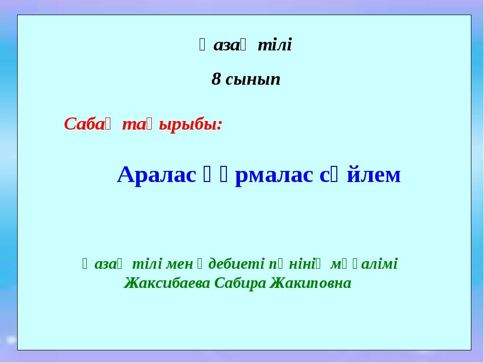 Қазақ тілі 8 сынып Сабақ тақырыбы: Аралас құрмалас сөйлем Қазақ тілі мен әдеб...