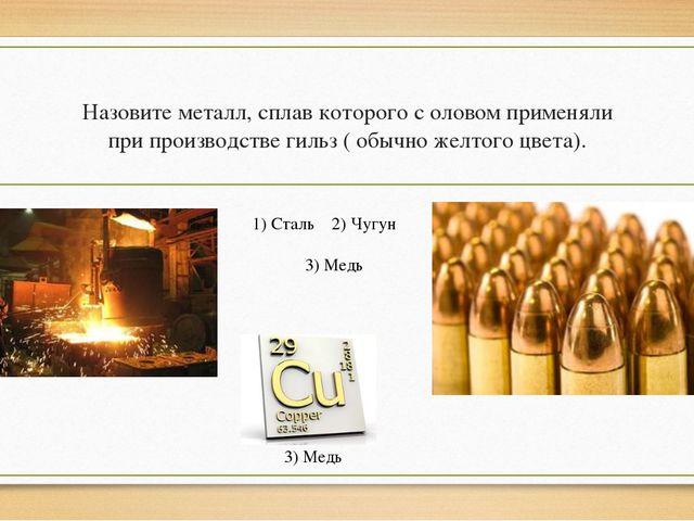 Назовите металл, сплав которого с оловом применяли при производстве гильз (...