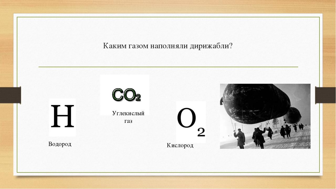 Каким газом наполняли дирижабли? Водород Углекислый газ Кислород
