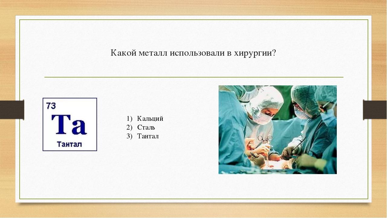 Какой металл использовали в хирургии? Кальций Сталь Тантал