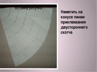 Наметить на конусе линии приклеивания двустороннего скотча.