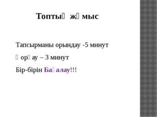 Топтық жұмыс Тапсырманы орындау -5 минут Қорғау – 3 минут Бір-бірін Бағалау!!!
