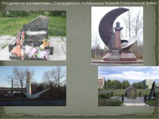Это далеко не все памятники г. Северодвинска, посвященные Великой Отечественн
