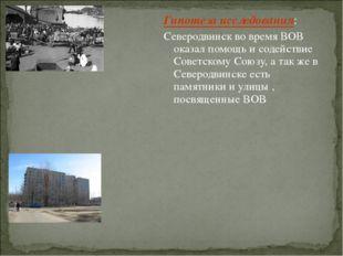 Гипотеза исследования: Северодвинск во время ВОВ оказал помощь и содействие С