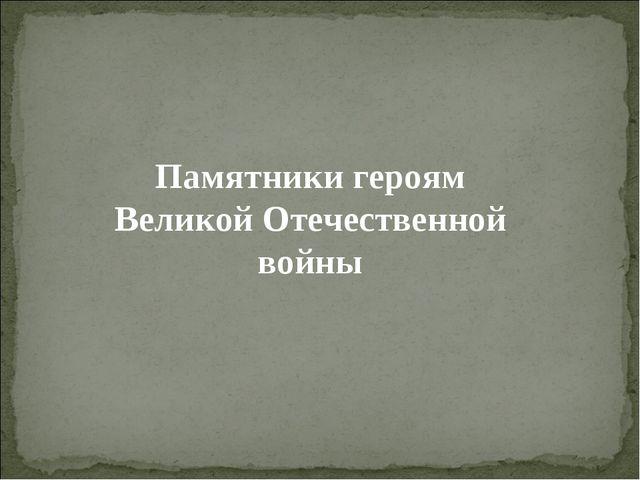 Памятники героям Великой Отечественной войны