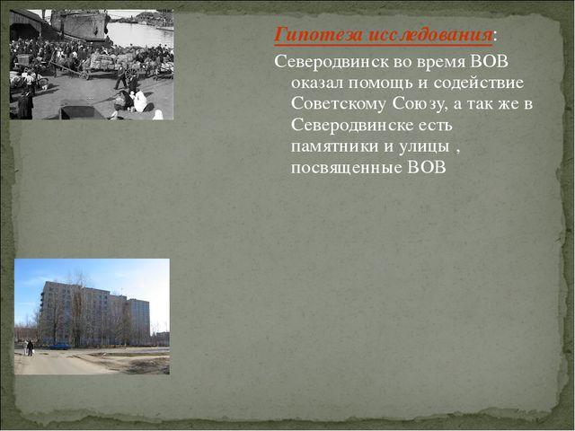 Гипотеза исследования: Северодвинск во время ВОВ оказал помощь и содействие С...