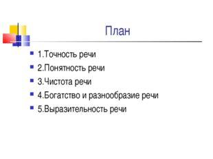 План 1.Точность речи 2.Понятность речи 3.Чистота речи 4.Богатство и разнообра