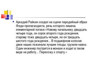 Аркадий Райкин создал на сцене пародийный образ Феди-пропагандиста, речь кото