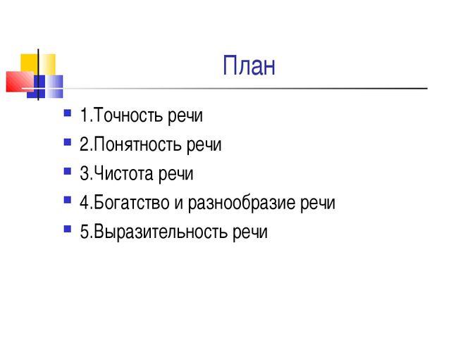 План 1.Точность речи 2.Понятность речи 3.Чистота речи 4.Богатство и разнообра...